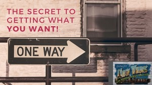 The Secret To Getting What You Want!